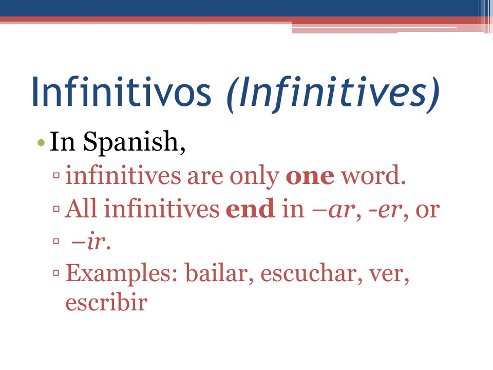 Infinitivos (Infinitives) In Spanish, ▫infinitives are only one word. ▫All infinitives end in –ar, -er, or ▫ –ir. ▫Examples: bailar, escuchar, ver, es