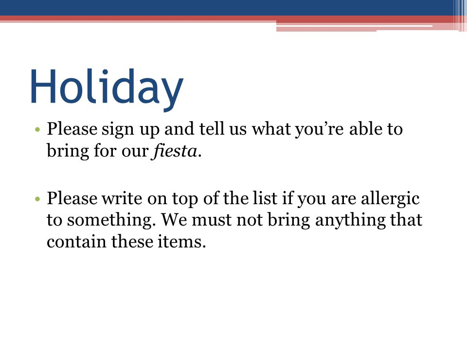 Holiday Please sign up and tell us what you're able to bring for our fiesta. Please write on top of the list if you are allergic to something. We must