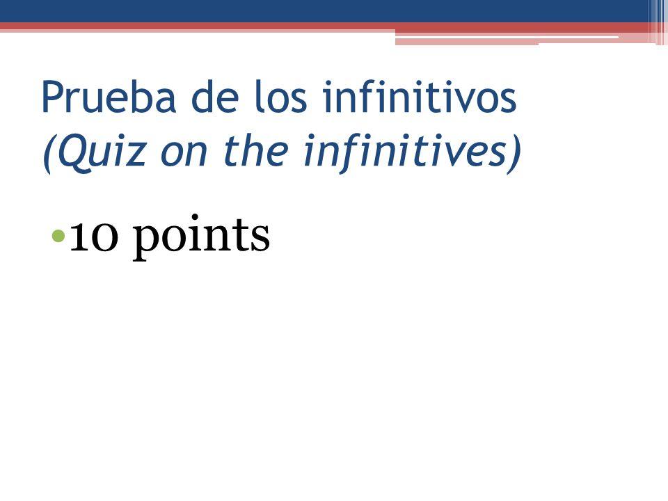 Prueba de los infinitivos (Quiz on the infinitives) 10 points