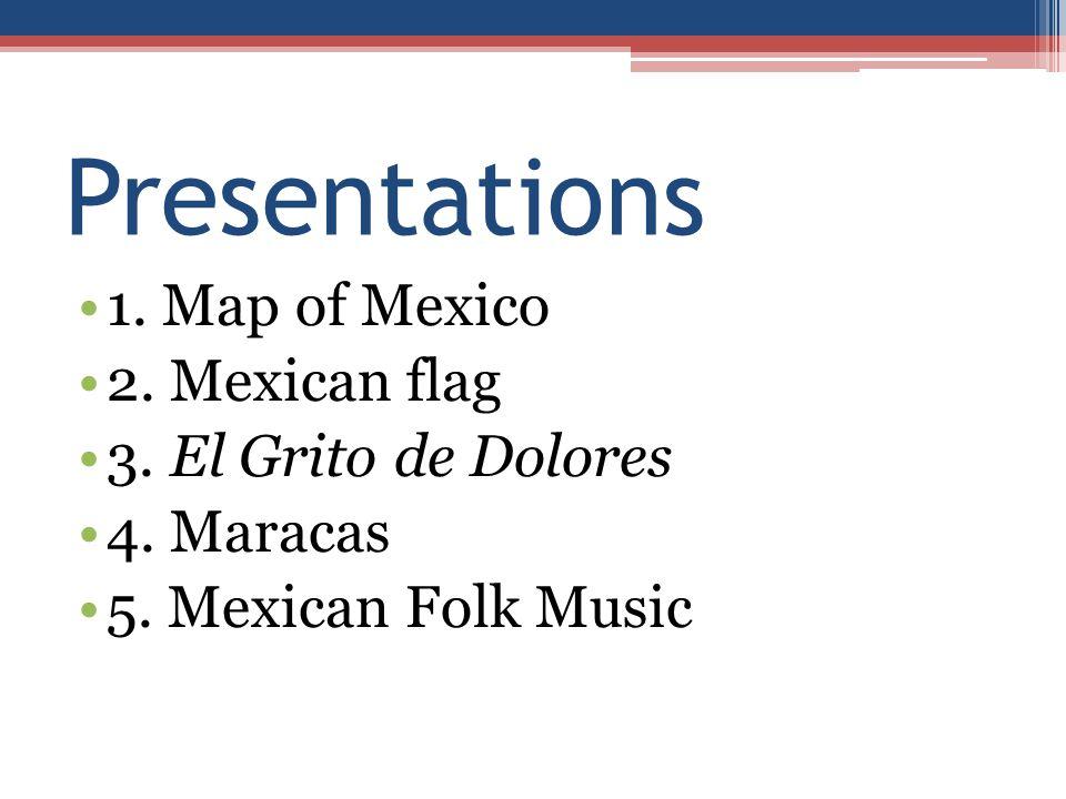 Presentations 1. Map of Mexico 2. Mexican flag 3. El Grito de Dolores 4. Maracas 5. Mexican Folk Music