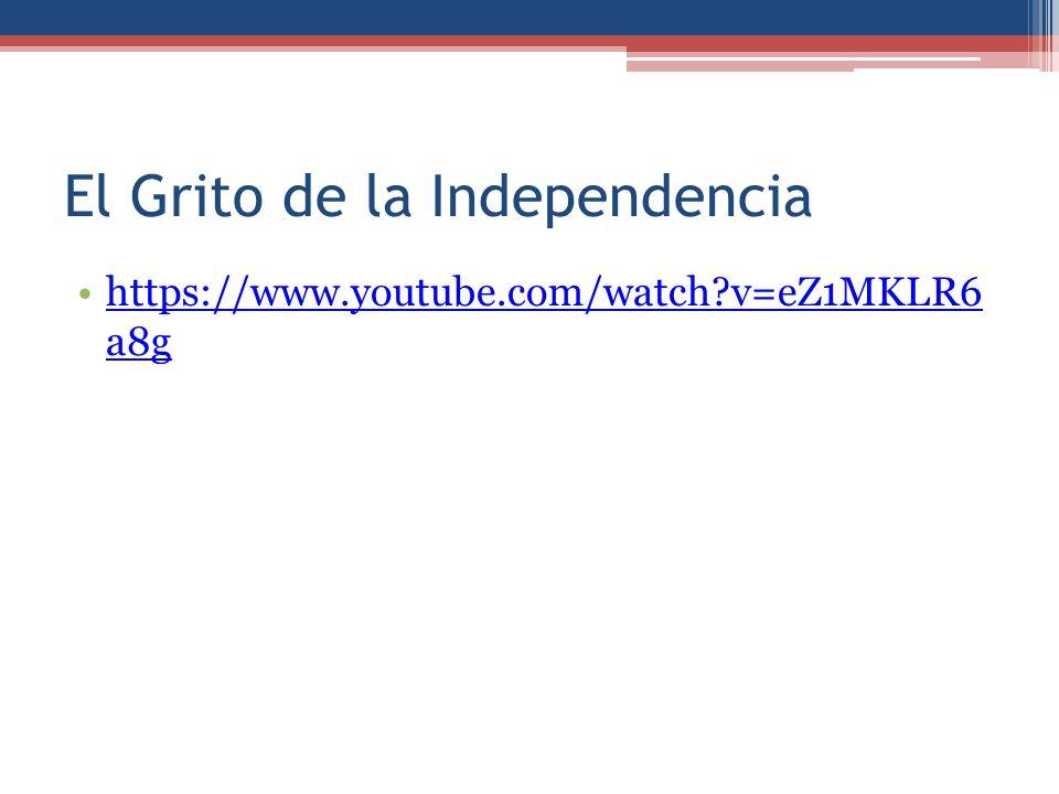 El Grito de la Independencia https://www.youtube.com/watch?v=eZ1MKLR6 a8ghttps://www.youtube.com/watch?v=eZ1MKLR6 a8g