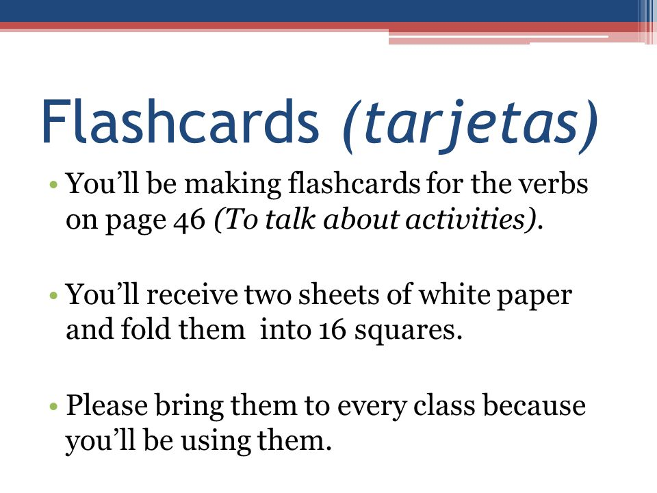 Flashcards (tarjetas) You'll be making flashcards for the verbs on page 46 (To talk about activities). You'll receive two sheets of white paper and fo