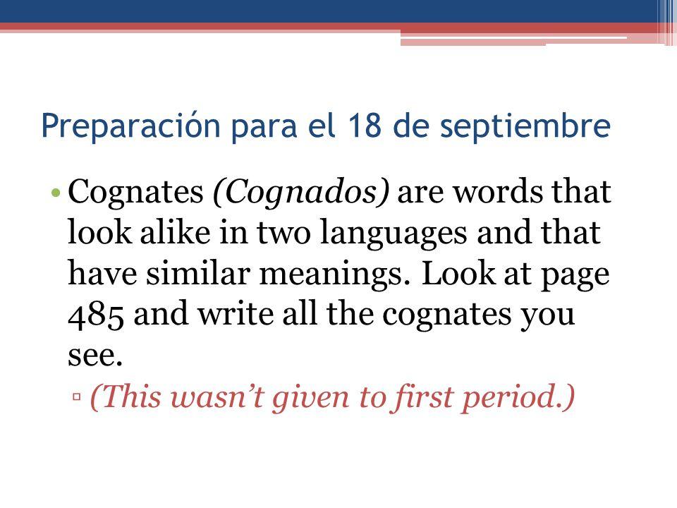 Preparación para el 18 de septiembre Cognates (Cognados) are words that look alike in two languages and that have similar meanings. Look at page 485 a