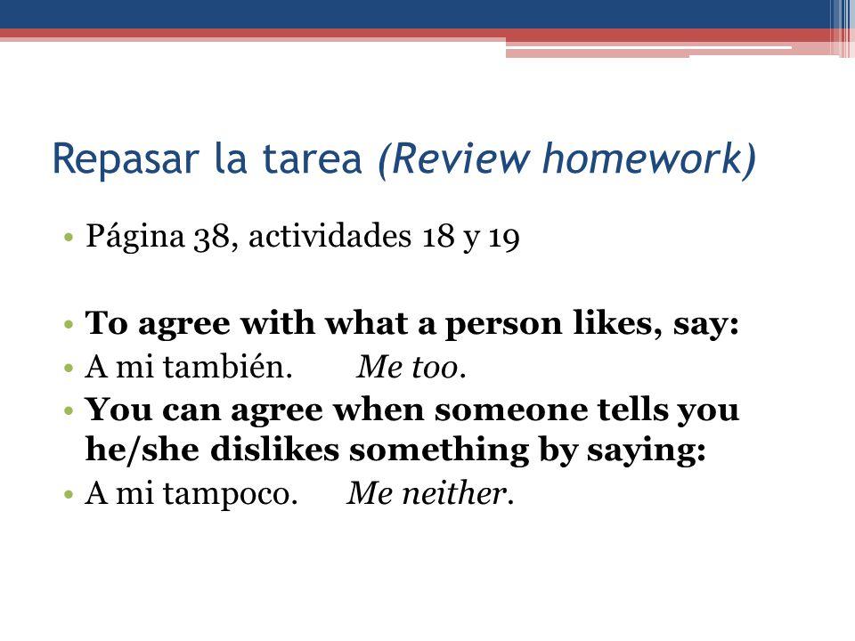 Repasar la tarea (Review homework) Página 38, actividades 18 y 19 To agree with what a person likes, say: A mi también. Me too. You can agree when som