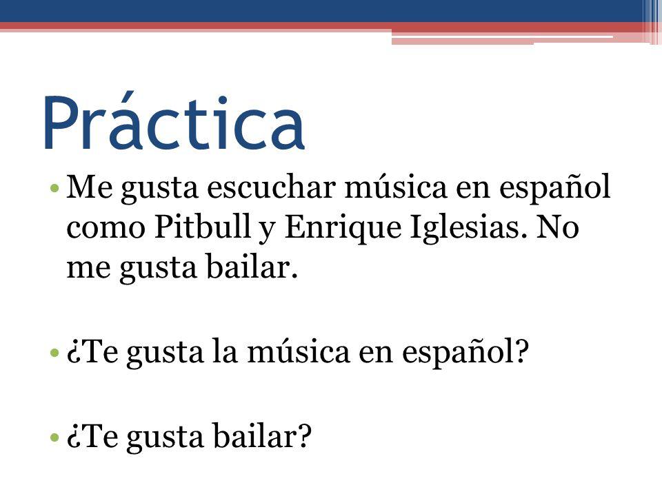 Práctica Me gusta escuchar música en español como Pitbull y Enrique Iglesias. No me gusta bailar. ¿Te gusta la música en español? ¿Te gusta bailar?