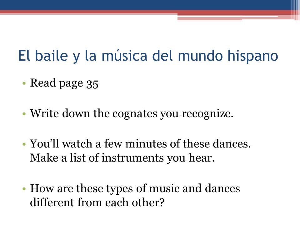 El baile y la música del mundo hispano Read page 35 Write down the cognates you recognize. You'll watch a few minutes of these dances. Make a list of
