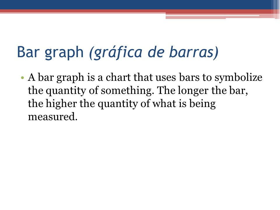 Bar graph (gráfica de barras) A bar graph is a chart that uses bars to symbolize the quantity of something. The longer the bar, the higher the quantit