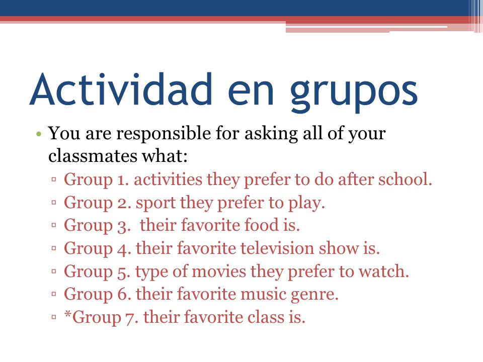 Actividad en grupos You are responsible for asking all of your classmates what: ▫Group 1. activities they prefer to do after school. ▫Group 2. sport t