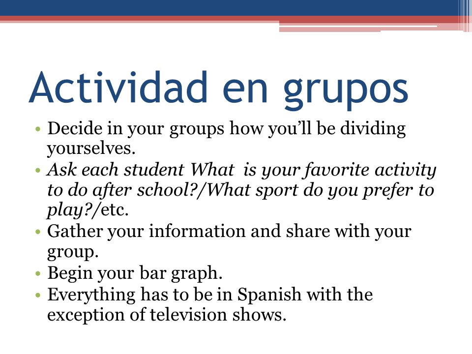 Actividad en grupos Decide in your groups how you'll be dividing yourselves. Ask each student What is your favorite activity to do after school?/What