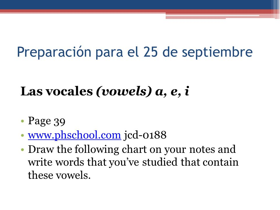 Las vocales (vowels) a, e, i Page 39 www.phschool.com jcd-0188www.phschool.com Draw the following chart on your notes and write words that you've stud