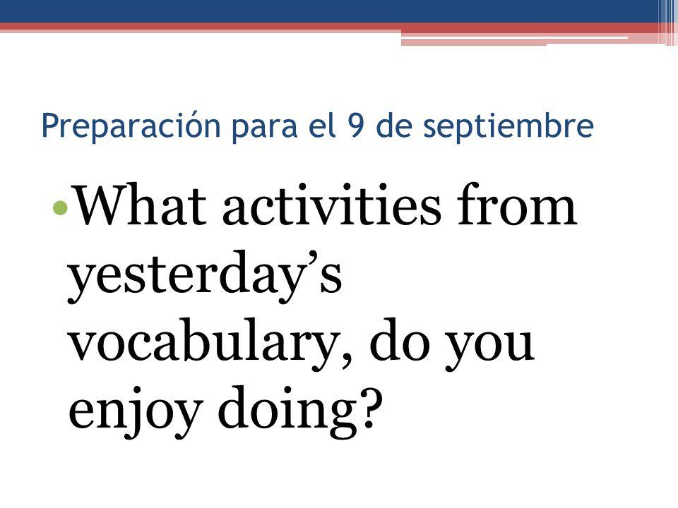 Preparación para el 9 de septiembre What activities from yesterday's vocabulary, do you enjoy doing?