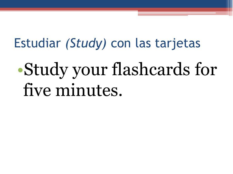 Estudiar (Study) con las tarjetas Study your flashcards for five minutes.