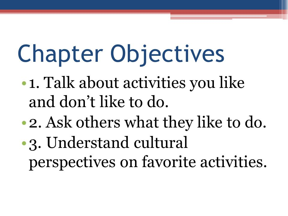 Chapter Objectives 1. Talk about activities you like and don't like to do. 2. Ask others what they like to do. 3. Understand cultural perspectives on