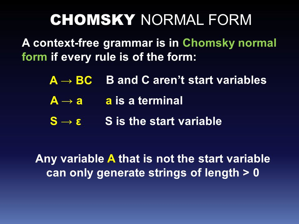 CHOMSKY NORMAL FORM A context-free grammar is in Chomsky normal form if every rule is of the form: A → BC A → a S → ε B and C aren't start variables a is a terminal S is the start variable Any variable A that is not the start variable can only generate strings of length > 0