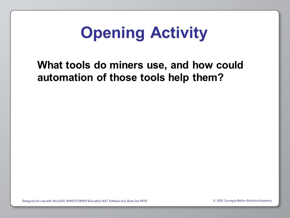 © 2006 Carnegie Mellon Robotics Academy Designed for use with the LEGO MINDSTORMS ® Education NXT Software and Base Set #9797 Opening Activity What tools do miners use, and how could automation of those tools help them?