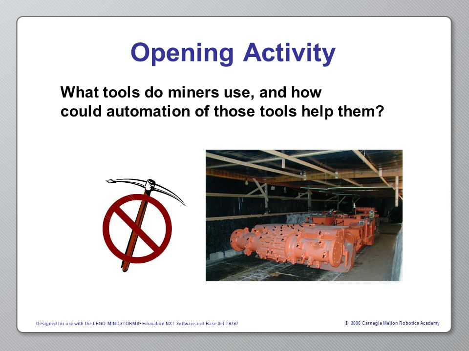 © 2006 Carnegie Mellon Robotics Academy Designed for use with the LEGO MINDSTORMS ® Education NXT Software and Base Set #9797 Underground Mining Cost-efficiency is vital to the economic survival of the mining industry Mining is made efficient through the use of heavy machinery, run by human operators standing nearby Joy Mining Continuous Miner Rotating drill head automatically delivers coal to conveyer belt system as it is extracted
