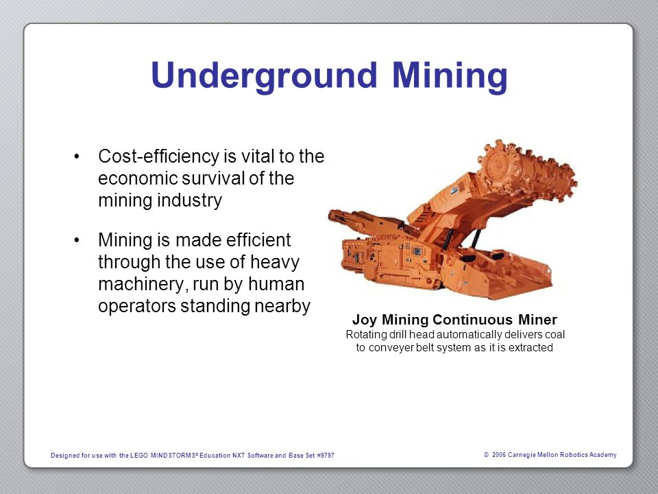 © 2006 Carnegie Mellon Robotics Academy Designed for use with the LEGO MINDSTORMS ® Education NXT Software and Base Set #9797 Underground Mining The machinery can be dangerous if miners are not extremely careful The mine itself is dangerous –Cave-ins –Flooding –Disorientation