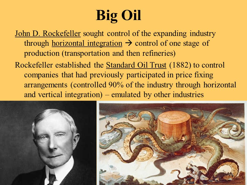 Big Oil John D. Rockefeller sought control of the expanding industry through horizontal integration  control of one stage of production (transportati