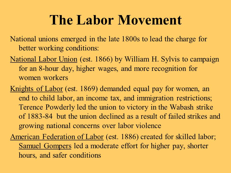 The Labor Movement National unions emerged in the late 1800s to lead the charge for better working conditions: National Labor Union (est. 1866) by Wil