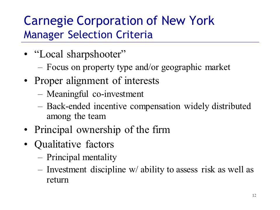 12 Carnegie Corporation of New York Manager Selection Criteria Local sharpshooter –Focus on property type and/or geographic market Proper alignment of interests –Meaningful co-investment –Back-ended incentive compensation widely distributed among the team Principal ownership of the firm Qualitative factors –Principal mentality –Investment discipline w/ ability to assess risk as well as return