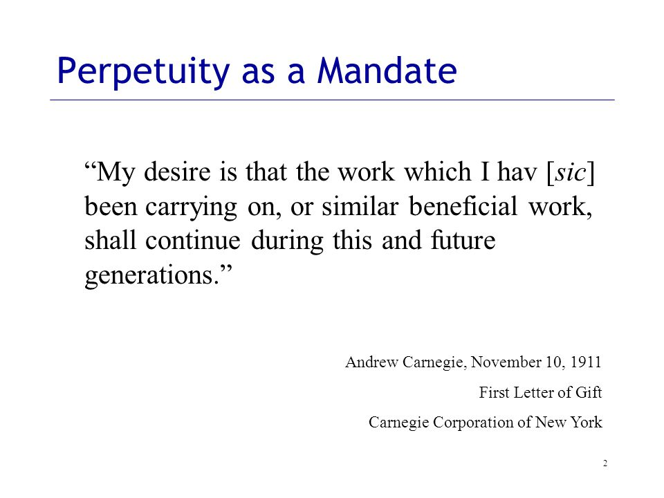 2 My desire is that the work which I hav [sic] been carrying on, or similar beneficial work, shall continue during this and future generations. Andrew Carnegie, November 10, 1911 First Letter of Gift Carnegie Corporation of New York Perpetuity as a Mandate