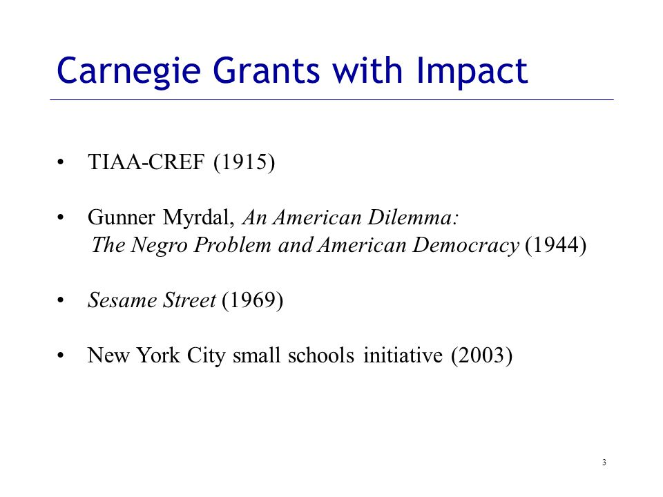 3 Carnegie Grants with Impact TIAA-CREF (1915) Gunner Myrdal, An American Dilemma: The Negro Problem and American Democracy (1944) Sesame Street (1969) New York City small schools initiative (2003)