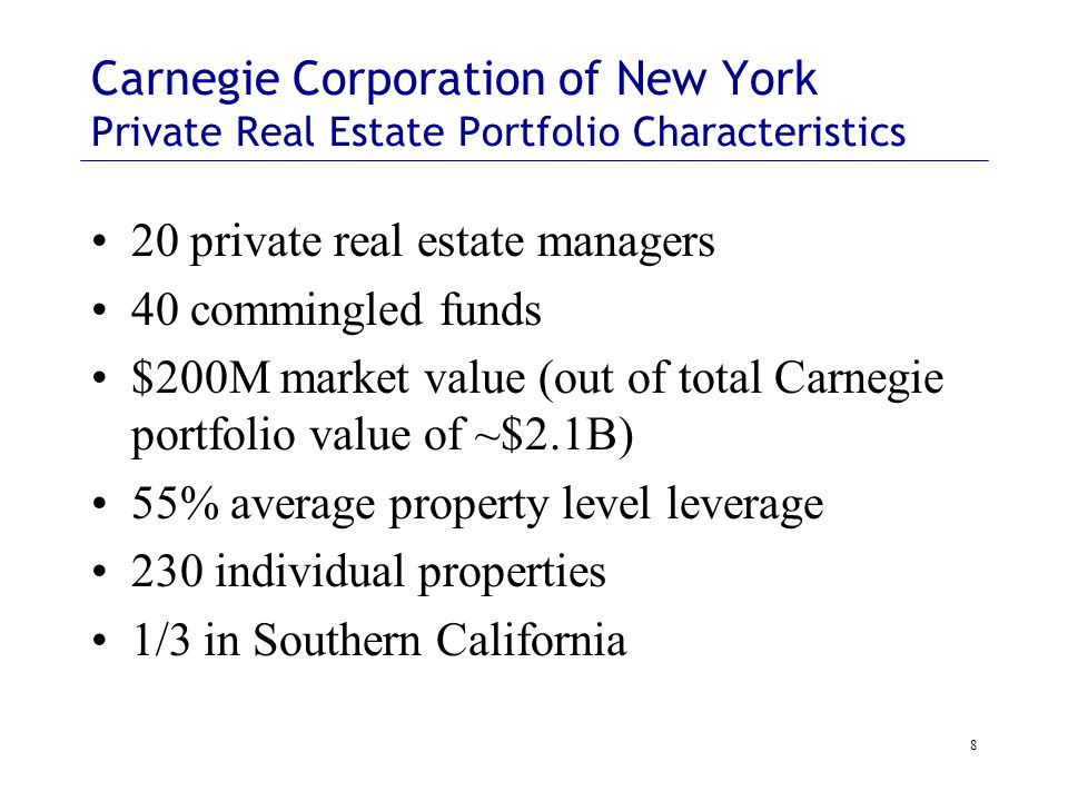 8 Carnegie Corporation of New York Private Real Estate Portfolio Characteristics 20 private real estate managers 40 commingled funds $200M market value (out of total Carnegie portfolio value of ~$2.1B) 55% average property level leverage 230 individual properties 1/3 in Southern California