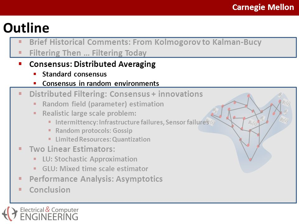 Carnegie Mellon Outline  Brief Historical Comments: From Kolmogorov to Kalman-Bucy  Filtering Then … Filtering Today  Consensus: Distributed Averaging  Standard consensus  Consensus in random environments  Distributed Filtering: Consensus + innovations  Random field (parameter) estimation  Realistic large scale problem:  Intermittency: Infrastructure failures, Sensor failures  Random protocols: Gossip  Limited Resources: Quantization  Two Linear Estimators:  LU: Stochastic Approximation  GLU: Mixed time scale estimator  Performance Analysis: Asymptotics  Conclusion