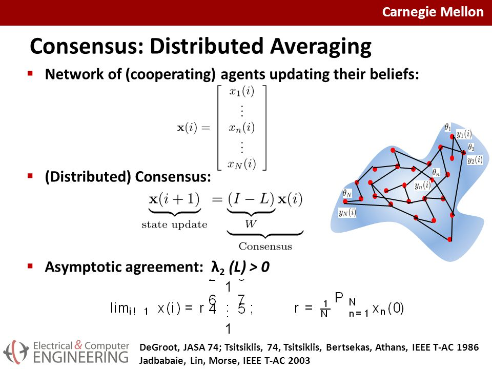 Carnegie Mellon Consensus: Distributed Averaging  Network of (cooperating) agents updating their beliefs:  (Distributed) Consensus:  Asymptotic agreement: λ 2 (L) > 0 DeGroot, JASA 74; Tsitsiklis, 74, Tsitsiklis, Bertsekas, Athans, IEEE T-AC 1986 Jadbabaie, Lin, Morse, IEEE T-AC 2003