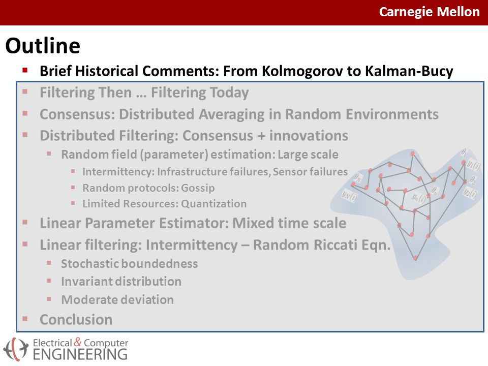 Carnegie Mellon Outline  Brief Historical Comments: From Kolmogorov to Kalman-Bucy  Filtering Then … Filtering Today  Consensus: Distributed Averaging in Random Environments  Distributed Filtering: Consensus + innovations  Random field (parameter) estimation: Large scale  Intermittency: Infrastructure failures, Sensor failures  Random protocols: Gossip  Limited Resources: Quantization  Linear Parameter Estimator: Mixed time scale  Linear filtering: Intermittency – Random Riccati Eqn.