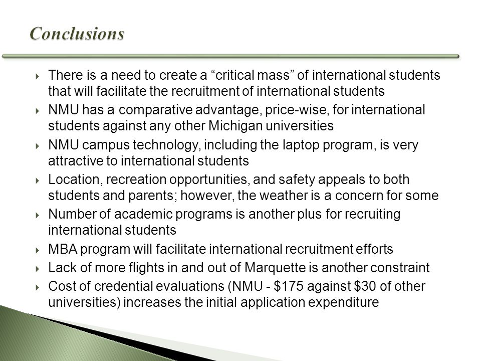  There is a need to create a critical mass of international students that will facilitate the recruitment of international students  NMU has a comparative advantage, price-wise, for international students against any other Michigan universities  NMU campus technology, including the laptop program, is very attractive to international students  Location, recreation opportunities, and safety appeals to both students and parents; however, the weather is a concern for some  Number of academic programs is another plus for recruiting international students  MBA program will facilitate international recruitment efforts  Lack of more flights in and out of Marquette is another constraint  Cost of credential evaluations (NMU - $175 against $30 of other universities) increases the initial application expenditure