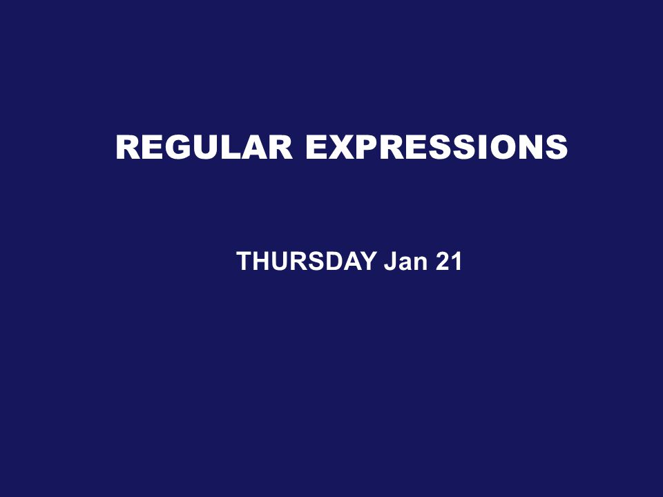 REGULAR EXPRESSIONS THURSDAY Jan 21
