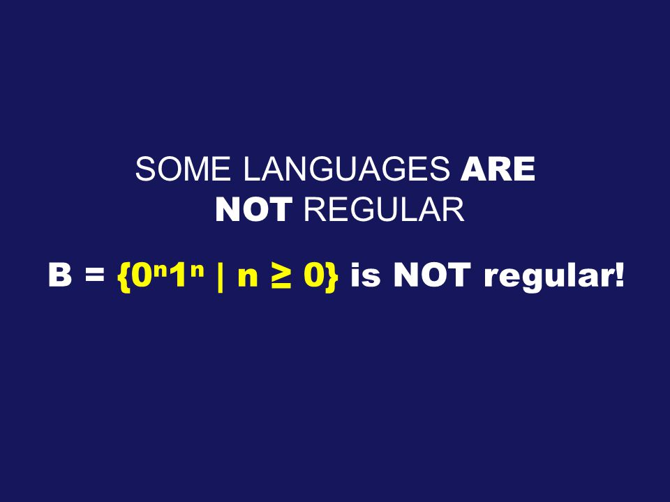 SOME LANGUAGES ARE NOT REGULAR B = {0 n 1 n | n ≥ 0} is NOT regular!