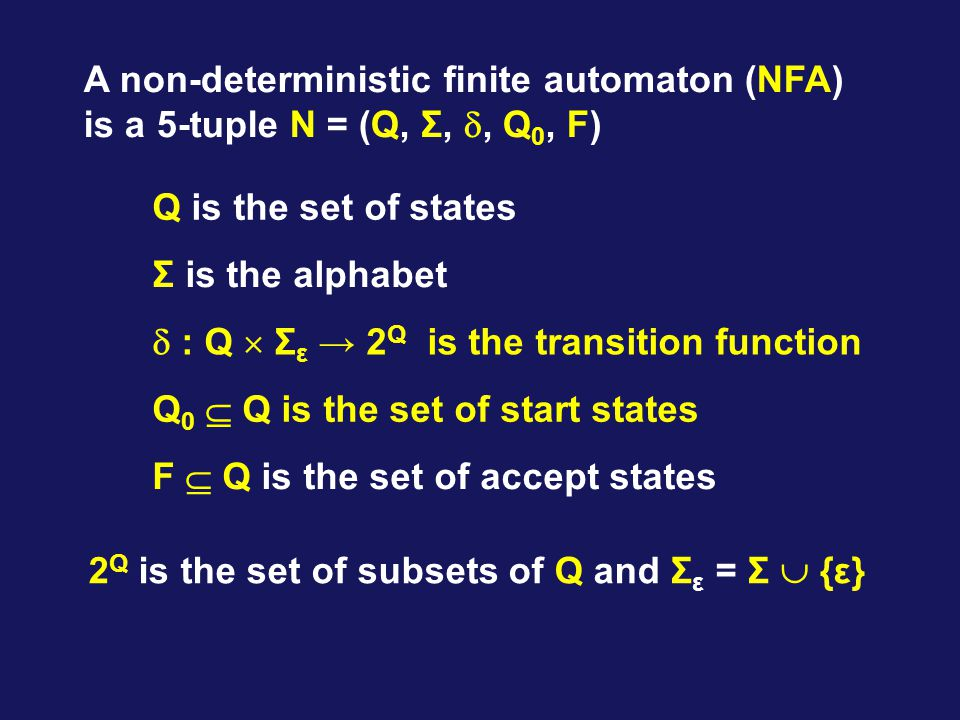 Q is the set of states Σ is the alphabet  : Q  Σ ε → 2 Q is the transition function Q 0  Q is the set of start states F  Q is the set of accept states A non-deterministic finite automaton (NFA) is a 5-tuple N = (Q, Σ, , Q 0, F) 2 Q is the set of subsets of Q and Σ ε = Σ  {ε}