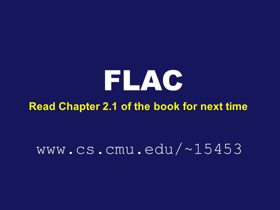 FLAC Read Chapter 2.1 of the book for next time www.cs.cmu.edu/~15453