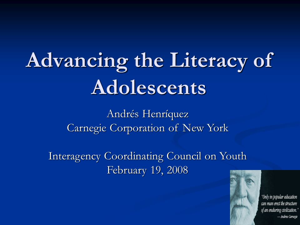 Advancing the Literacy of Adolescents Andrés Henríquez Carnegie Corporation of New York Interagency Coordinating Council on Youth February 19, 2008