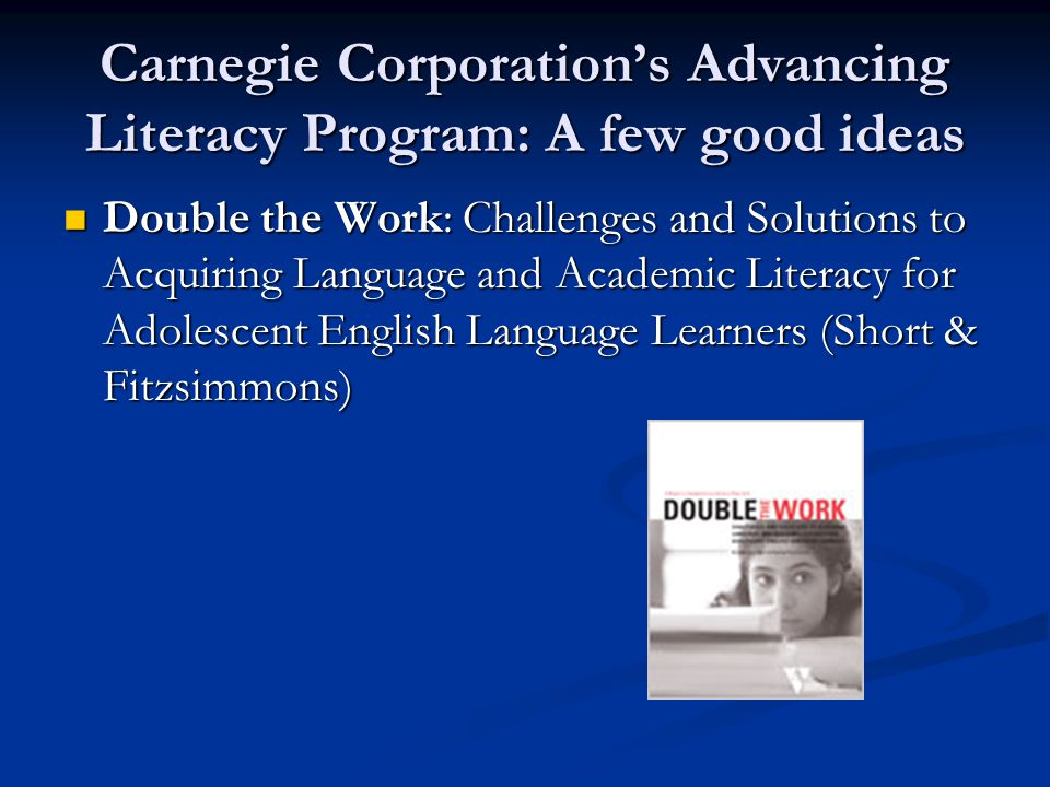 Carnegie Corporation's Advancing Literacy Program: A few good ideas Double the Work: Challenges and Solutions to Acquiring Language and Academic Literacy for Adolescent English Language Learners (Short & Fitzsimmons) Double the Work: Challenges and Solutions to Acquiring Language and Academic Literacy for Adolescent English Language Learners (Short & Fitzsimmons)
