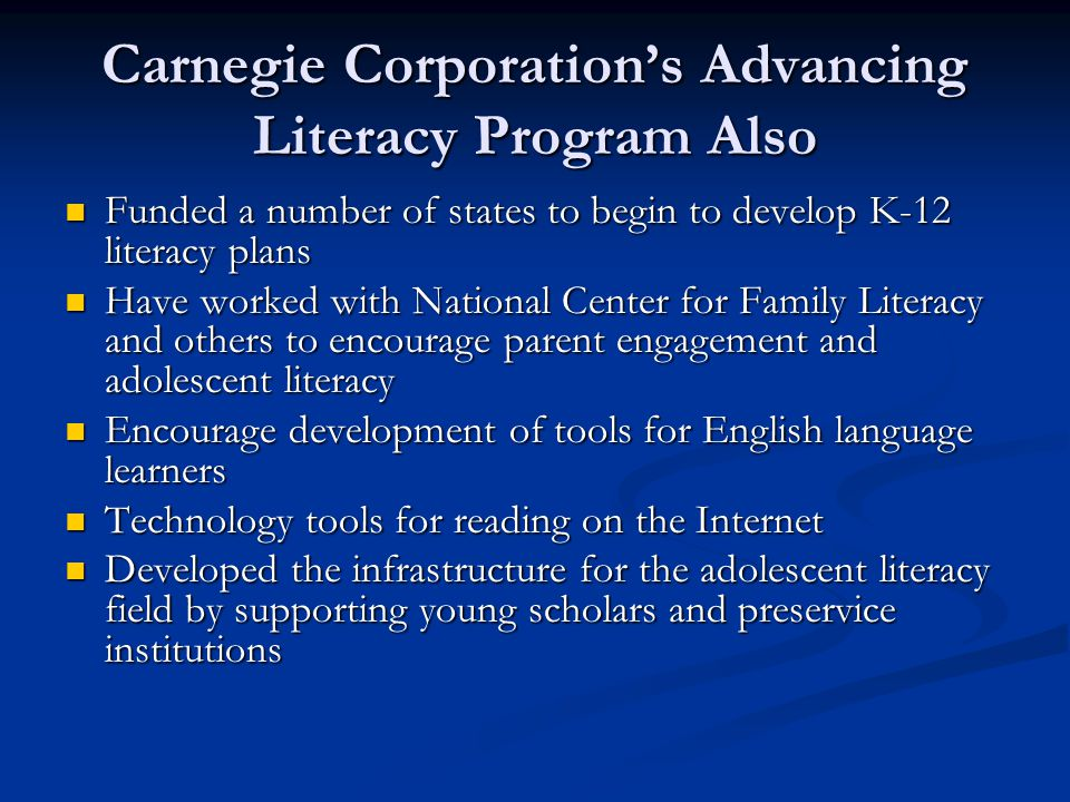 Carnegie Corporation's Advancing Literacy Program Also Funded a number of states to begin to develop K-12 literacy plans Funded a number of states to begin to develop K-12 literacy plans Have worked with National Center for Family Literacy and others to encourage parent engagement and adolescent literacy Have worked with National Center for Family Literacy and others to encourage parent engagement and adolescent literacy Encourage development of tools for English language learners Encourage development of tools for English language learners Technology tools for reading on the Internet Technology tools for reading on the Internet Developed the infrastructure for the adolescent literacy field by supporting young scholars and preservice institutions Developed the infrastructure for the adolescent literacy field by supporting young scholars and preservice institutions