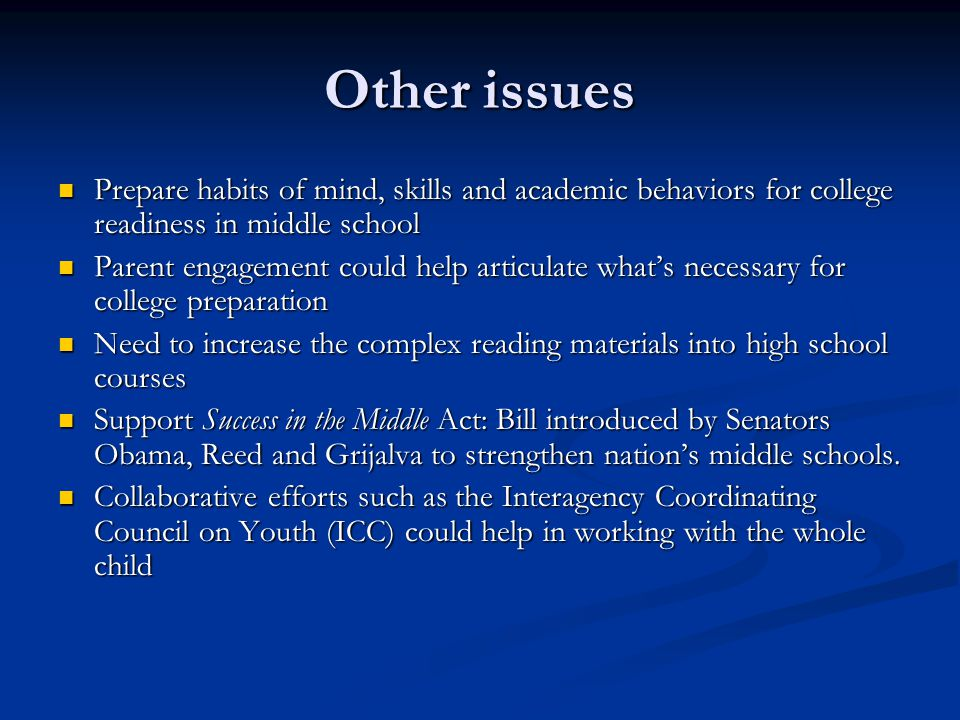 Other issues Prepare habits of mind, skills and academic behaviors for college readiness in middle school Prepare habits of mind, skills and academic behaviors for college readiness in middle school Parent engagement could help articulate what's necessary for college preparation Parent engagement could help articulate what's necessary for college preparation Need to increase the complex reading materials into high school courses Need to increase the complex reading materials into high school courses Support Success in the Middle Act: Bill introduced by Senators Obama, Reed and Grijalva to strengthen nation's middle schools.