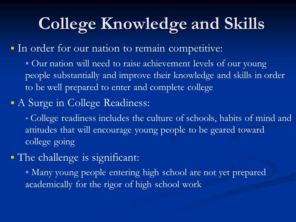 College Knowledge and Skills   In order for our nation to remain competitive:   Our nation will need to raise achievement levels of our young people substantially and improve their knowledge and skills in order to be well prepared to enter and complete college   A Surge in College Readiness:   College readiness includes the culture of schools, habits of mind and attitudes that will encourage young people to be geared toward college going   The challenge is significant:   Many young people entering high school are not yet prepared academically for the rigor of high school work