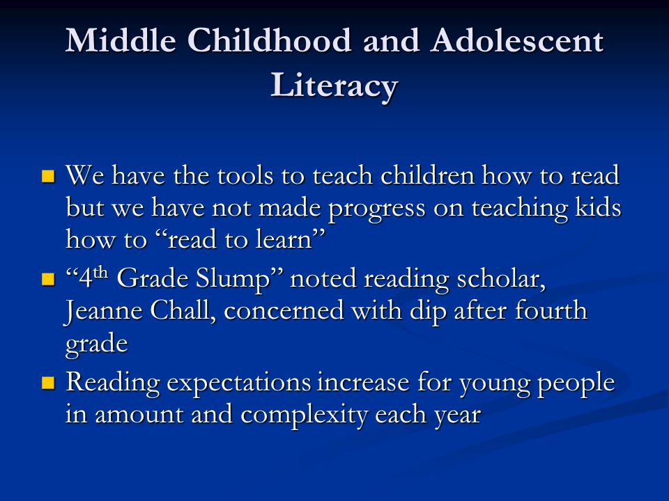Middle Childhood and Adolescent Literacy We have the tools to teach children how to read but we have not made progress on teaching kids how to read to learn We have the tools to teach children how to read but we have not made progress on teaching kids how to read to learn 4 th Grade Slump noted reading scholar, Jeanne Chall, concerned with dip after fourth grade 4 th Grade Slump noted reading scholar, Jeanne Chall, concerned with dip after fourth grade Reading expectations increase for young people in amount and complexity each year Reading expectations increase for young people in amount and complexity each year