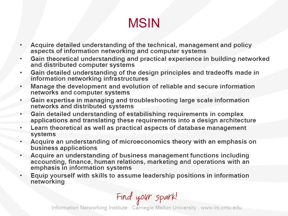 MSIN Acquire detailed understanding of the technical, management and policy aspects of information networking and computer systems Gain theoretical understanding and practical experience in building networked and distributed computer systems Gain detailed understanding of the design principles and tradeoffs made in information networking infrastructures Manage the development and evolution of reliable and secure information networks and computer systems Gain expertise in managing and troubleshooting large scale information networks and distributed systems Gain detailed understanding of estabilishing requirements in complex applications and translating these requirements into a design architecture Learn theoretical as well as practical aspects of database management systems Acquire an understanding of microeconomics theory with an emphasis on business applications Acquire an understanding of business management functions including accounting, finance, human relations, marketing and operations with an emphasis in information systems Equip yourself with skills to assume leadership positions in information networking