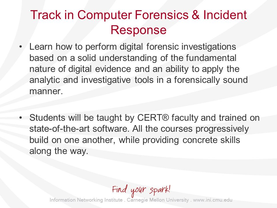 Track in Computer Forensics & Incident Response Learn how to perform digital forensic investigations based on a solid understanding of the fundamental nature of digital evidence and an ability to apply the analytic and investigative tools in a forensically sound manner.