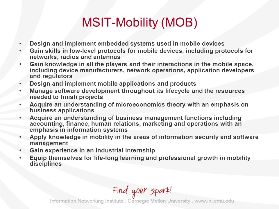 MSIT-Mobility (MOB) Design and implement embedded systems used in mobile devices Gain skills in low-level protocols for mobile devices, including protocols for networks, radios and antennas Gain knowledge in all the players and their interactions in the mobile space, including device manufacturers, network operations, application developers and regulators Design and implement mobile applications and products Manage software development throughout its lifecycle and the resources needed to finish projects Acquire an understanding of microeconomics theory with an emphasis on business applications Acquire an understanding of business management functions including accounting, finance, human relations, marketing and operations with an emphasis in information systems Apply knowledge in mobility in the areas of information security and software management Gain experience in an industrial internship Equip themselves for life-long learning and professional growth in mobility disciplines