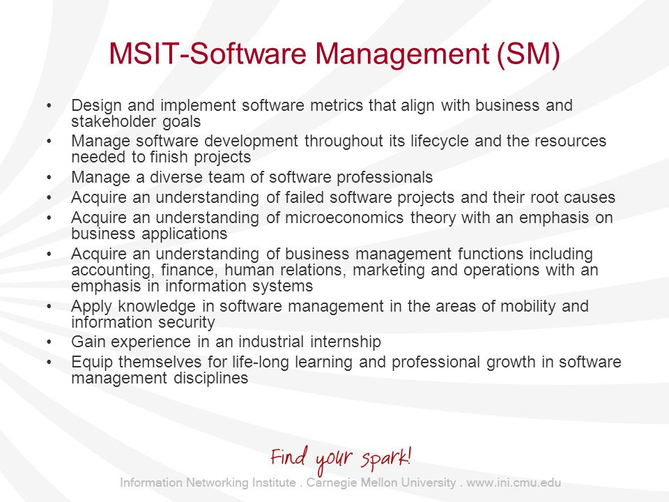 MSIT-Software Management (SM) Design and implement software metrics that align with business and stakeholder goals Manage software development throughout its lifecycle and the resources needed to finish projects Manage a diverse team of software professionals Acquire an understanding of failed software projects and their root causes Acquire an understanding of microeconomics theory with an emphasis on business applications Acquire an understanding of business management functions including accounting, finance, human relations, marketing and operations with an emphasis in information systems Apply knowledge in software management in the areas of mobility and information security Gain experience in an industrial internship Equip themselves for life-long learning and professional growth in software management disciplines