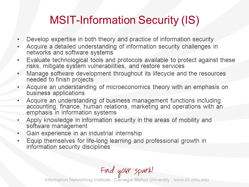 MSIT-Information Security (IS) Develop expertise in both theory and practice of information security Acquire a detailed understanding of information security challenges in networks and software systems Evaluate technological tools and protocols available to protect against these risks, mitigate system vulnerabilities, and restore services Manage software development throughout its lifecycle and the resources needed to finish projects Acquire an understanding of microeconomics theory with an emphasis on business applications Acquire an understanding of business management functions including accounting, finance, human relations, marketing and operations with an emphasis in information systems Apply knowledge in information security in the areas of mobility and software management Gain experience in an industrial internship Equip themselves for life-long learning and professional growth in information security disciplines