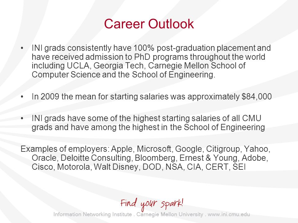 Career Outlook INI grads consistently have 100% post-graduation placement and have received admission to PhD programs throughout the world including UCLA, Georgia Tech, Carnegie Mellon School of Computer Science and the School of Engineering.