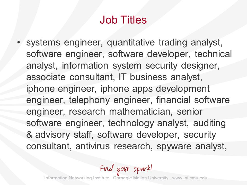 Job Titles systems engineer, quantitative trading analyst, software engineer, software developer, technical analyst, information system security designer, associate consultant, IT business analyst, iphone engineer, iphone apps development engineer, telephony engineer, financial software engineer, research mathematician, senior software engineer, technology analyst, auditing & advisory staff, software developer, security consultant, antivirus research, spyware analyst,