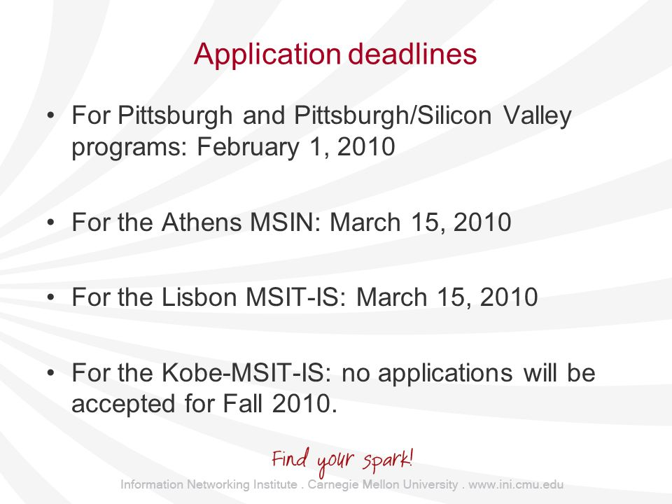Application deadlines For Pittsburgh and Pittsburgh/Silicon Valley programs: February 1, 2010 For the Athens MSIN: March 15, 2010 For the Lisbon MSIT-IS: March 15, 2010 For the Kobe-MSIT-IS: no applications will be accepted for Fall 2010.