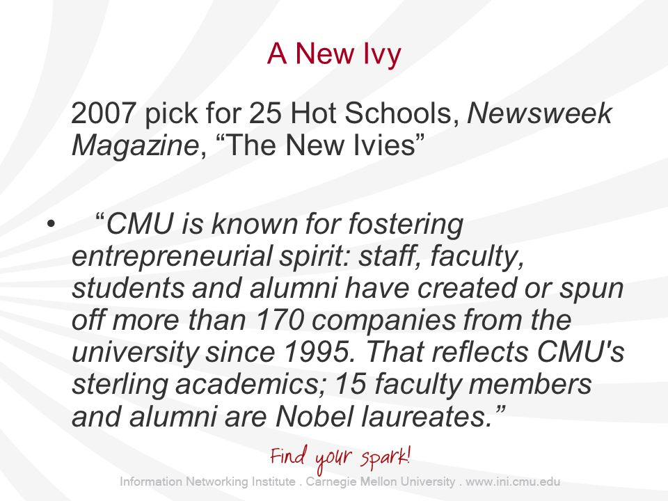 A New Ivy 2007 pick for 25 Hot Schools, Newsweek Magazine, The New Ivies CMU is known for fostering entrepreneurial spirit: staff, faculty, students and alumni have created or spun off more than 170 companies from the university since 1995.